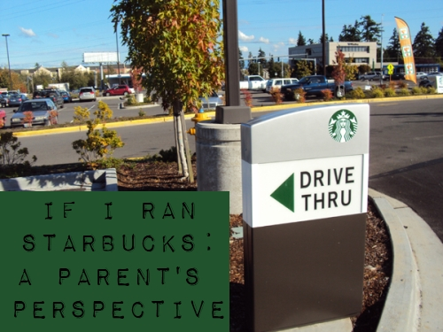 If I Ran Starbucks: A Parent's Perspective