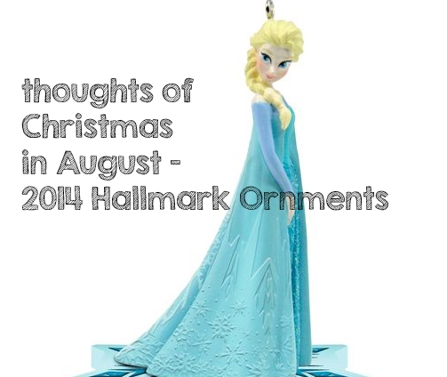 Thoughts of Christmas in August – Hallmark Ornaments