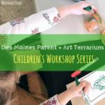 Des Moines Parent + Art Terrarium Children's Workshop Series