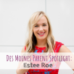 Des Moines Parent Spotlight, Estee Roe