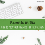Parents in Biz | How to Prep Your Business For the Holidays