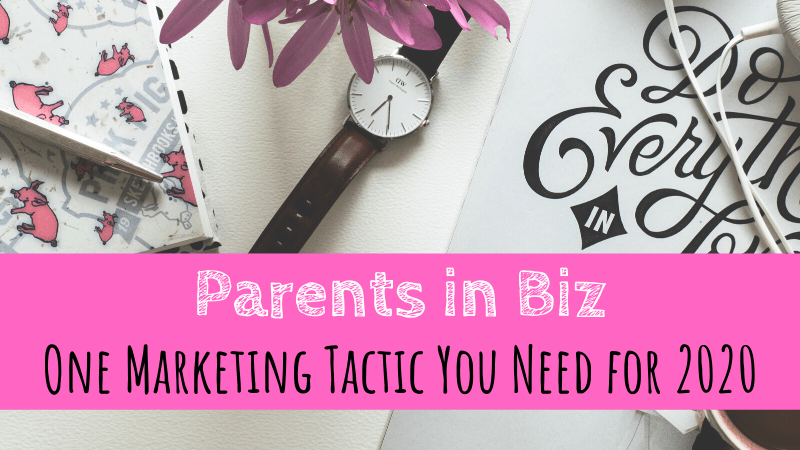 Parents in Biz | One Marketing Tactic You Need For 2020